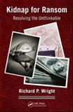 Kidnap for Ransom : Resolving the Unthinkable, Wright, Richard P., 1420080075