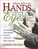 Talking with Your Hands, Listening with Your Eyes : A Complete Photographic Guide to American Sign Language, Grayson, Gabriel, 075700007X