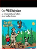 Our Wild Neighbors: an Educational Resource Book about Alaskan Animals, U. S. Department U.S. Department of the Interior, 1499670079