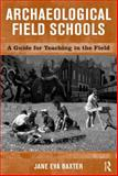 Archaeological Field Schools : A Guide for Teaching in the Field, Baxter, Jane Eva, 1598740075