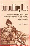 Controlling Vice : Regulating Brothel Prostitution in St. Paul, 1865-1883, Best, Joel, 0814250076