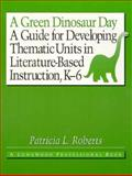 A Green Dinosaur Day : A Guide for Developing Thematic Units in Literature-Based Instruction, K-6, Roberts, Patricia L., 0205140076