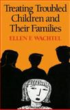 Treating Troubled Children and Their Families, Wachtel, Ellen F., 0898620074