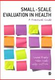 Small-Scale Evaluation in Health : A Practical Guide, Griffiths, Lesley J. and Snooks, Helen, 1412930073
