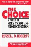The Choice : A Fable of Free Trade and Protectionism, Roberts, Russell D., 0130830089