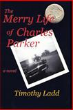The Merry Life of Charles Parker, Timothy Ladd, 1481250086
