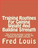 Training Routines for Gaining Weight and Building Strength, Fred Louis, 1492800082