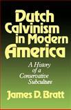 Dutch Calvinism in Modern America : A History of a Conservative Subculture, Bratt, James D., 0802800092