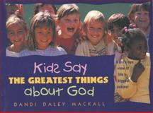 Kids Say the Greatest Things about God, Dandi Daley Mackall, 0842320091