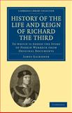 History of the Life and Reign of Richard the Third : To Which Is Added the Story of Perkin Warbeck from Original Documents, Gairdner, James, 1108010091