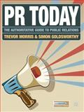 PR Today : The Authoritative Guide to Public Relations, Morris, Trevor and Goldsworthy, Simon, 0230240097
