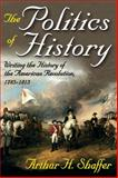 The Politics of History : Writing the History of the American Revolution, 1775-1815, Shaffer, Arthur H., 0913750093