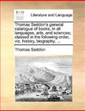 Thomas Seddon's General Catalogue of Books, in All Languages, Arts, and Sciences; Classed in the Following Order, Viz History, Biography, Thomas Seddon, 1170120091