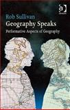 Geography Speaks : Performance Aspects of Geography, Sullivan, Rob, 1409420094