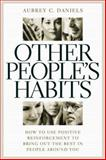 Other People's Habits : How to Use Positive Reinforcement to Bring Out the Best in People Around You, Daniels, Aubrey C., 0937100099