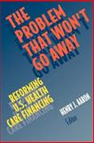 The Problem That Won't Go Away : Reforming U. S. Health Care Financing, Aaron, Henry J., 0815700091