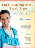 Professionalism in Healthcare : A Primer for Career Success, Makely, Sherry, 0132840103