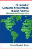 The Impact of Globalized Neoliberalism in Latin America : Philosophical Perspectives, Ricardo J. Gomez, 0970790104