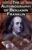 The Autobiography of Benjamin Franklin : In His Own Words, the Life of the Inventor, Philosopher, Satirist, Political Theorist, Statesman, and Diplomat, Franklin, Benjamin and Franklin, Ben, 1615890106