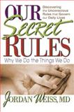 Our Secret Rules : Why We Do the Things We Do, Weiss, Jordan, 075700010X