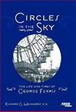 Circles in the Sky : The Lifeand Times of George Ferris, Weingardt, Richard, 0784410100
