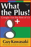 What the Plus!: Google+ for the Rest of Us, Kawasaki, Guy, 0071810102