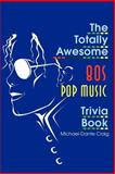 The Totally Awesome 80s Pop Music Trivia Book, Michael D. Craig, 0595170102