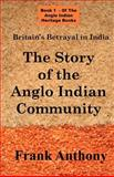 Britain's Betrayal in India : An Anglo Indian Heritage Book: the Story of the Anglo Indian Community (an Anglo Indian Heritage Book), Anthony, Frank, 1843560100