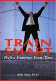 Train Smart : Perfect Trainings Every Time, Allen, Rich, 1890460109