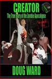 Creator; the True Story of the Zombie Apocalypse, Doug Ward, 1494990105