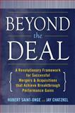 Beyond the Deal : A Revolutionary Framework for Successful Mergers and Acquisitions That Achieve Breakthrough Performance Gains, Saint-Onge, Hubert and Chatzkel, Jay L., 0071550100