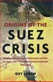 Origins of the Suez Crisis : Postwar Development Diplomacy and the Struggle over Third World Industrialization, 1945-1956, Laron, Guy, 1421410117