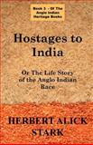 Hostages to India (an Anglo Indian Heritage Book) : The Life Story of the Anglo Indian Race, Stark, Herbert Alick, 1843560119