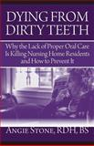 Dying from Dirty Teeth : Why the Lack of Proper Oral Care Is Killing Nursing Home Residents and How to Prevent It, Angie Stone, 1941870112