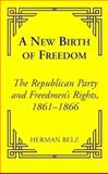 A New Birth of Freedom : The Republican Party and the Freedmen's Rights, 1861-1866, Belz, Herman, 0823220117