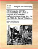 A Thanksgiving-Sermon, Occasioned by the Union of England and Scotland, Preach'D at Hand-Alley, May the 1st, 1707 by Daniel Williams, Daniel Williams, 1170600115