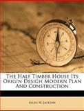 The Half Timber House Its Origin Desigh Modern Plan and Construction, Allen W. Jackson, 1149370114