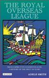 The Royal Over-Seas League : From Empire into Commonwealth, a History of the First 100 Years, Smith, Adele, 1848850115