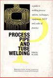 Process pipe and tube Welding : A Guide to Welding Process Options, Techniques, Equipment, NDT and Codes of Practice, W. Lucas, 185573012X