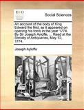 An Account of the Body of King Edward the First, As It Appeared on Opening His Tomb in the Year 1774 by Sir Joseph Ayloffe, Read at the Society O, Joseph Ayloffe, 1140820125