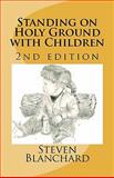Standing on Holy Ground with Children - 2nd Edition, Steven Blanchard, 146366012X