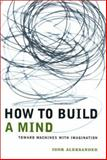 How to Build a Mind : Toward Machines with Imagination, Aleksander, Igor, 0231120125
