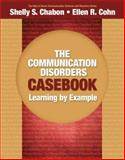 The Communication Disorders Casebook : Learning by Example, Chabon, Shelly S. and Cohn, Ellen R., 0205610129