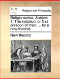 Religio Statica Subject 1 the Imitation, or First Creation of Man by a New Theorist, New Theorist, 1170010121