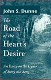 The Road of the Heart's Desire : An Essay on the Cycles of Story and Song, Dunne, John S., 0268040133