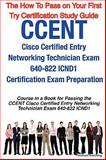 CCENT Cisco Certified Entry Networking Technician Exam 640-822 ICND1 Certification Exam Preparation Course in a Book for Passing the CCENT Cisco Certified Entry Networking Technician Exam 640-822 ICND1 Exam - the How to Pass on Your First Try Certification Study Guide, William Manning, 1742440134