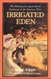Irrigated Eden : The Making of an Agricultural Landscape in the American West, Fiege, Mark and Cronon, William, 0295980133