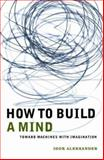 How to Build a Mind : Toward Machines with Imagination, Aleksander, Igor, 0231120133