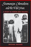 Shamanism, Colonialism, and the Wild Man : A Study in Terror and Healing, Taussig, Michael, 0226790134