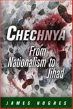 Chechnya : From Nationalism to Jihad, Hughes, James H., 0812240138